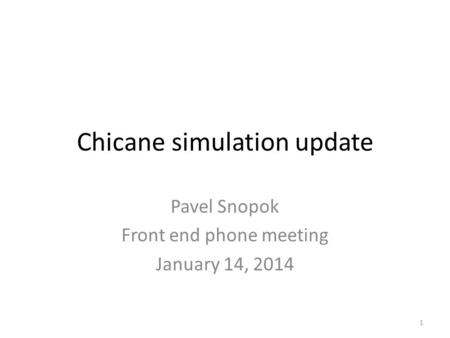 Chicane simulation update Pavel Snopok Front end phone meeting January 14, 2014 1.