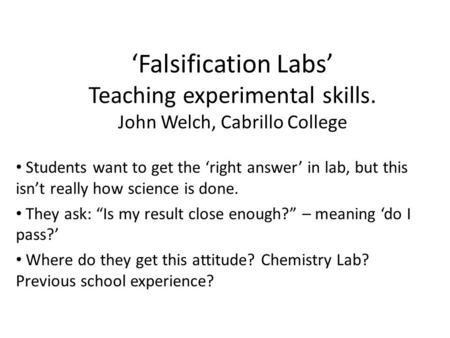 'Falsification Labs' Teaching experimental skills. John Welch, Cabrillo College Students want to get the 'right answer' in lab, but this isn't really how.