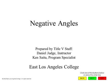 Negative Angles Prepared by Title V Staff: Daniel Judge, Instructor Ken Saita, Program Specialist East Los Angeles College EXIT BACKNEXT © 2002 East Los.