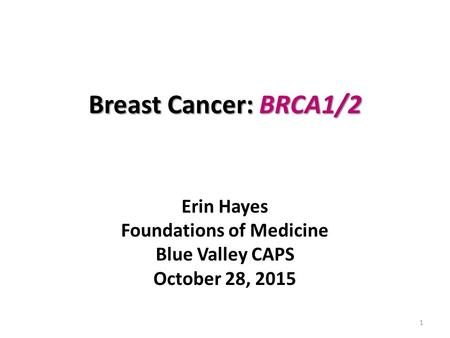 Breast Cancer: BRCA1/2 Erin Hayes Foundations of Medicine Blue Valley CAPS October 28, 2015 1.