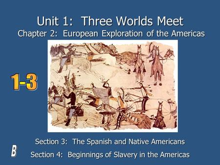 Unit 1: Three Worlds Meet Chapter 2: European Exploration of the Americas Section 3: The Spanish and Native Americans Section 4: Beginnings of Slavery.