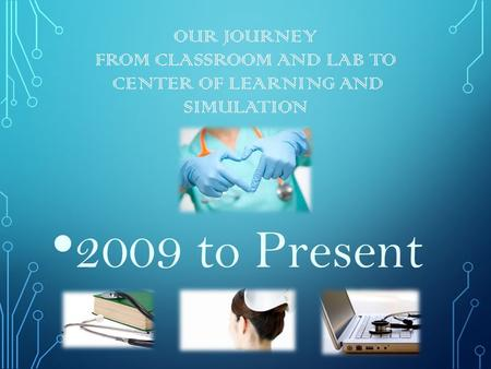 OUR JOURNEY FROM CLASSROOM AND LAB TO CENTER OF LEARNING AND SIMULATION 2009 to Present.
