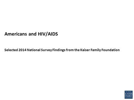 Americans and HIV/AIDS Selected 2014 National Survey Findings from the Kaiser Family Foundation.