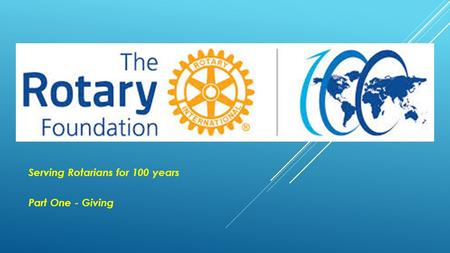 . Serving Rotarians for 100 years Part One - Giving.