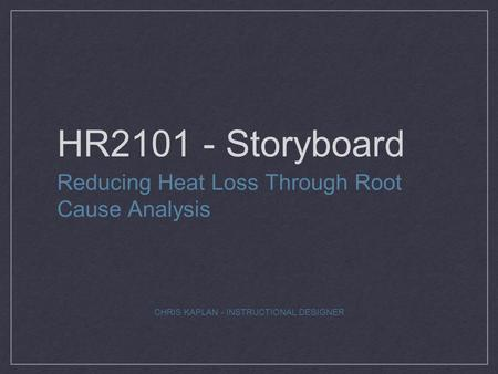HR2101 - Storyboard Reducing Heat Loss Through Root Cause Analysis CHRIS KAPLAN - INSTRUCTIONAL DESIGNER.