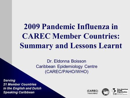 (CAREC) PAHO/WHO Serving 21 Member Countries in the English and Dutch Speaking Caribbean 2009 Pandemic Influenza in CAREC Member Countries: Summary and.