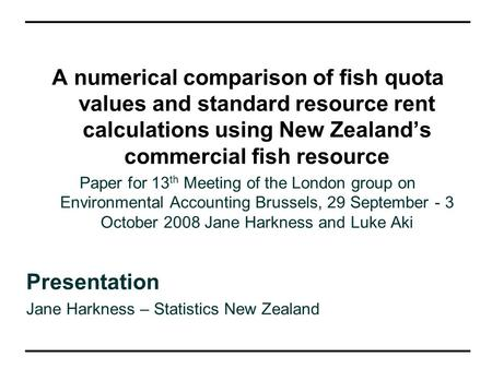 A numerical comparison of fish quota values and standard resource rent calculations using New Zealand's commercial fish resource Paper for 13 th Meeting.
