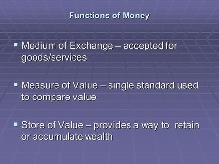 Functions of Money  Medium of Exchange – accepted for goods/services  Measure of Value – single standard used to compare value  Store of Value – provides.