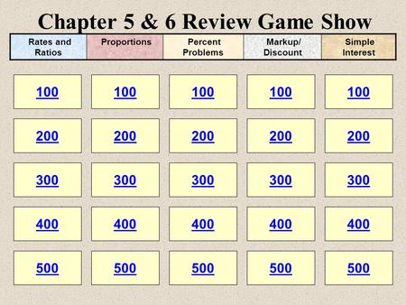 Chapter 5 & 6 Review Game Show 100 200 100 200 300 400 500 300 400 500 100 200 300 400 500 100 200 300 400 500 100 200 300 400 500 Rates and Ratios Proportions.