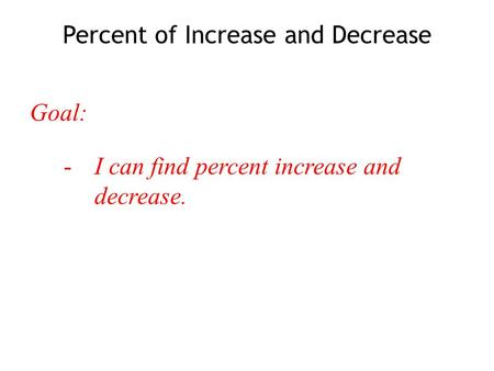 Goal: -I can find percent increase and decrease. Percent of Increase and Decrease.