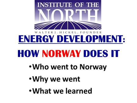 ENERGY DEVELOPMENT : HOW NORWAY DOES IT Who went to Norway Why we went What we learned.