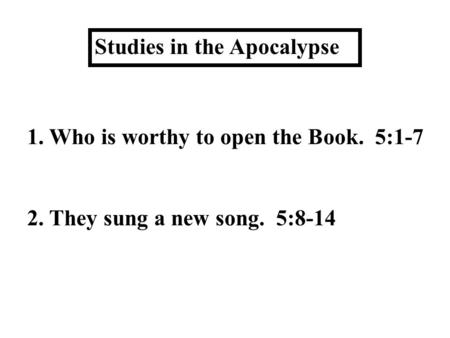 Studies in the Apocalypse 1. Who is worthy to open the Book. 5:1-7 2. They sung a new song. 5:8-14.