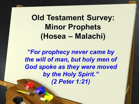"Old Testament Survey: Minor Prophets (Hosea – Malachi) ""For prophecy never came by the will of man, but holy men of God spoke as they were moved by the."