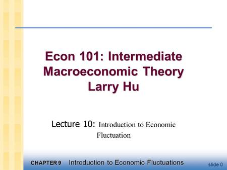 CHAPTER 9 Introduction to Economic Fluctuations slide 0 Econ 101: Intermediate Macroeconomic Theory Larry Hu Lecture 10: Introduction to Economic Fluctuation.