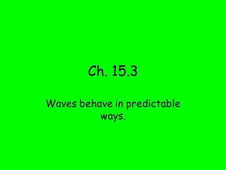 Ch. 15.3 Waves behave in predictable ways.. Vocabulary reflection – the bouncing back of a wave after it strikes a barrier refraction – the bending of.