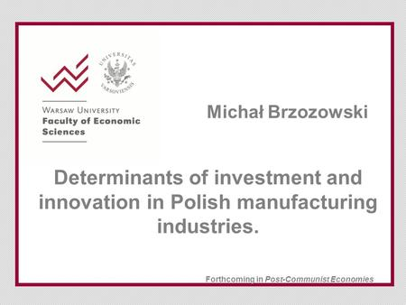 Determinants of investment and innovation in Polish manufacturing industries. Forthcoming in Post-Communist Economies Michał Brzozowski.