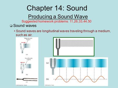 Chapter 14: Sound Producing a Sound Wave Sound waves are longitudinal waves traveling through a medium, such as air.  Sound waves Suggested homework problems: