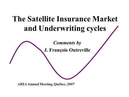 The Satellite Insurance Market and Underwriting cycles Comments by J. François Outreville ARIA Annual Meeting, Québec, 2007.