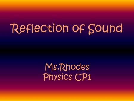 Reflection of Sound Ms.Rhodes Physics CP1 What happens when a sound wave changes medium or encounters an obstacle?