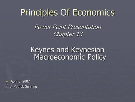 Principles Of Economics Power Point Presentation Chapter 13 Keynes and Keynesian Macroeconomic Policy ► April 5, 2007 © J. Patrick Gunning.