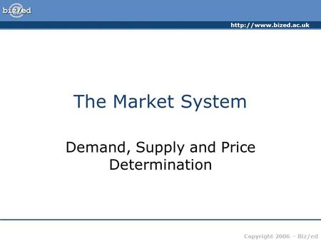 Copyright 2006 – Biz/ed The Market System Demand, Supply and Price Determination.