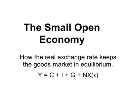 The Small Open Economy How the real exchange rate keeps the goods market in equilibrium. Y = C + I + G + NX(ε)