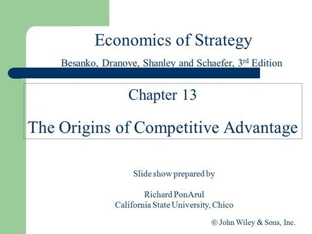 Economics of Strategy Slide show prepared by Richard PonArul California State University, Chico  John Wiley  Sons, Inc. Chapter 13 The Origins of Competitive.
