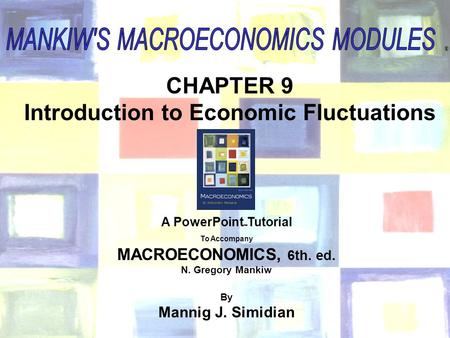 Chapter Nine 1 ® CHAPTER 9 Introduction to Economic Fluctuations A PowerPoint  Tutorial To Accompany MACROECONOMICS, 6th. ed. N. Gregory Mankiw By Mannig.