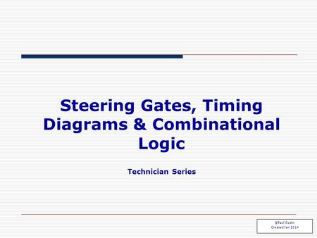 Steering Gates, Timing Diagrams & Combinational Logic Technician Series Steering 1.1 ©Paul Godin Created Jan 2014.