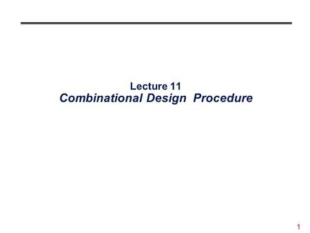 1 Lecture 11 Combinational Design Procedure. 2 Overview °Design digital circuit from specification °Digital inputs and outputs known Need to determine.