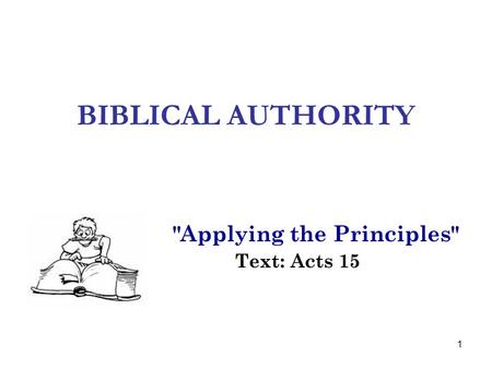 1 BIBLICAL AUTHORITY Applying the Principles Text: Acts 15.