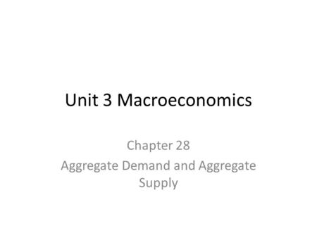 Unit 3 Macroeconomics Chapter 28 Aggregate Demand and Aggregate Supply.