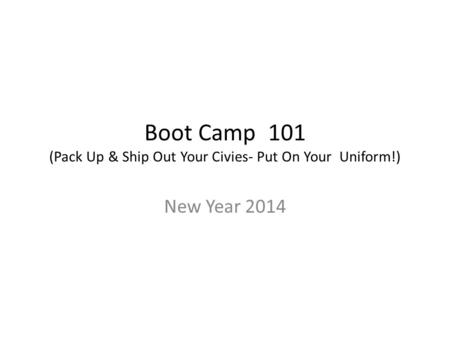 Boot Camp 101 (Pack Up & Ship Out Your Civies- Put On Your Uniform!) New Year 2014.