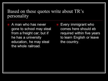 Based on these quotes write about TR's personality A man who has never gone to school may steal from a freight car; but if he has a university education,
