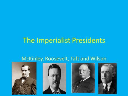 The Imperialist Presidents McKinley, Roosevelt, Taft and Wilson.