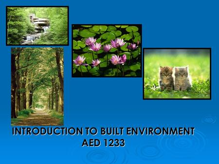 INTRODUCTION TO BUILT ENVIRONMENT AED 1233. Definition of Terminologies What is Built Environment?  BUILT ENVIRONMENT The manmade surroundings that provide.