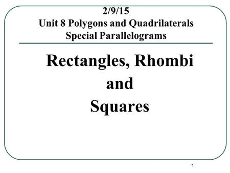 1 2/9/15 Unit 8 Polygons and Quadrilaterals Special Parallelograms Rectangles, Rhombi and Squares.