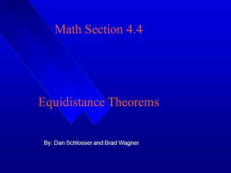 Math Section 4.4 Equidistance Theorems By: Dan Schlosser and Brad Wagner.