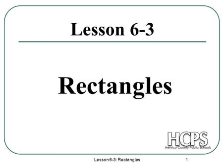 Lesson 6-3: Rectangles 1 Lesson 6-3 Rectangles. Lesson 6-3: Rectangles 2 Rectangles Opposite sides are parallel. Opposite sides are congruent. Opposite.