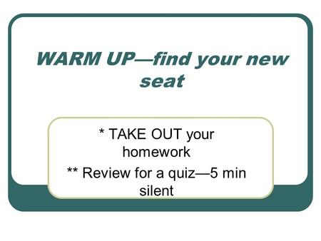 WARM UP—find your new seat * TAKE OUT your homework ** Review for a quiz—5 min silent.