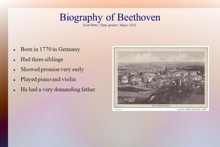 Biography of Beethoven Scott Petty. Term project. Music 1010. Born in 1770 in Germany Had three siblings Showed promise very early Played piano and violin.