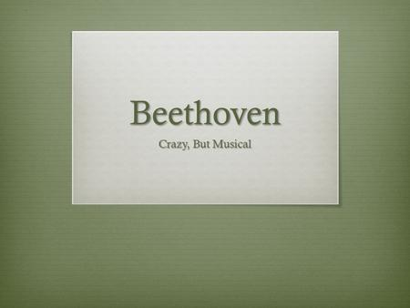 Beethoven Crazy, But Musical. Beginning  Van Gogh, Picasso, and so many others are some of the first names that pop up when we say 'Art'. Art can be.