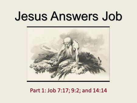 Jesus Answers Job Part 1: Job 7:17; 9:2; and 14:14.