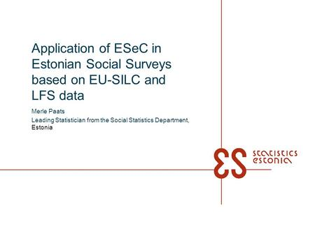 Application of ESeC in Estonian Social Surveys based on EU-SILC and LFS data Merle Paats Leading Statistician from the Social Statistics Department, Estonia.