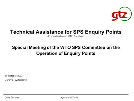 Doris GüntherAgricultural Trade Technical Assistance for SPS Enquiry Points (Eckhard Volkmann, GTZ, Eschborn) Special Meeting of the WTO SPS Committee.