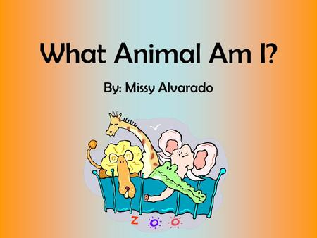What Animal Am I? By: Missy Alvarado What animal am I? I have a big mouth. I like to roar!