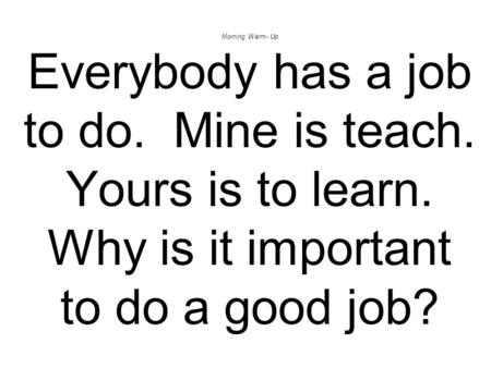 Morning Warm- Up Everybody has a job to do. Mine is teach. Yours is to learn. Why is it important to do a good job?