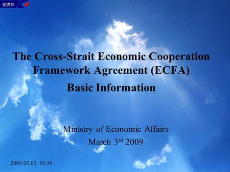 The Cross-Strait Economic Cooperation Framework Agreement (ECFA) Basic Information Ministry of Economic Affairs March 3 rd 2009 2009.03.03 10:30.
