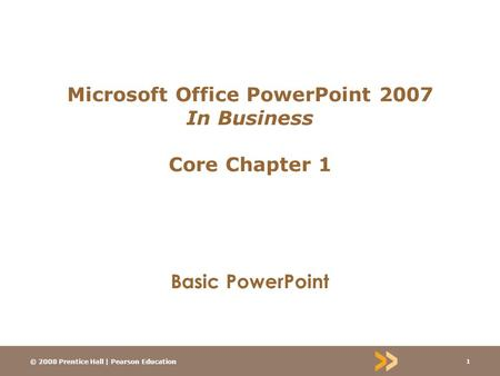 © 2008 Prentice Hall | Pearson Education 1 Microsoft Office PowerPoint 2007 In Business Core Chapter 1 Basic PowerPoint.