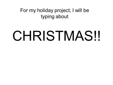 CHRISTMAS!! For my holiday project, I will be typing about.